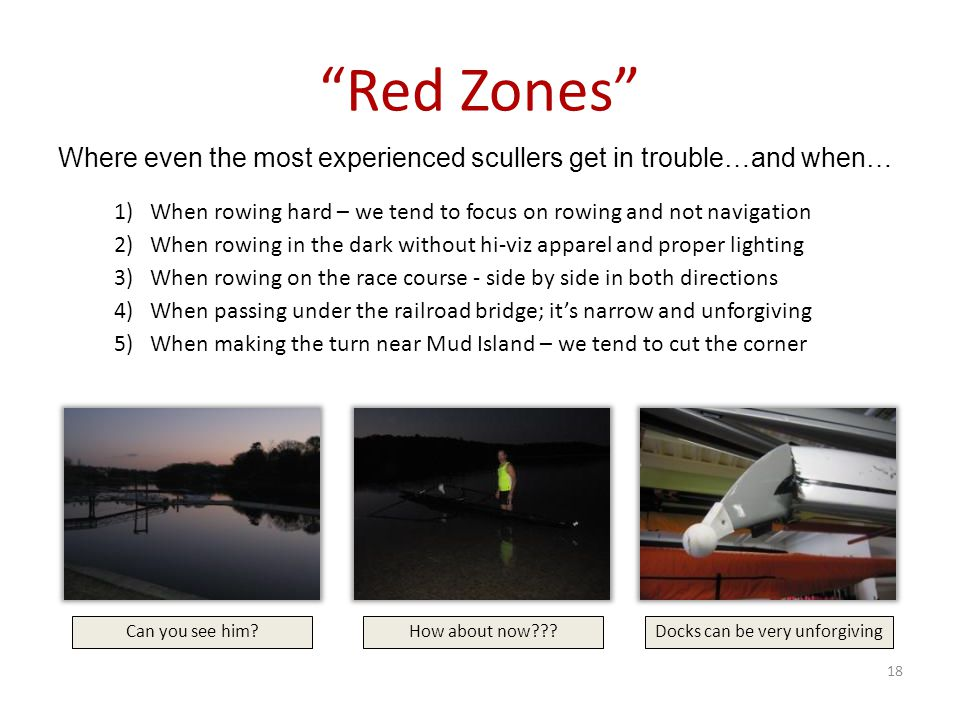 Red Zones 1)When rowing hard – we tend to focus on rowing and not navigation 2)When rowing in the dark without hi-viz apparel and proper lighting 3)When rowing on the race course - side by side in both directions 4)When passing under the railroad bridge; it's narrow and unforgiving 5)When making the turn near Mud Island – we tend to cut the corner Where even the most experienced scullers get in trouble…and when… Can you see him?Docks can be very unforgivingHow about now??.