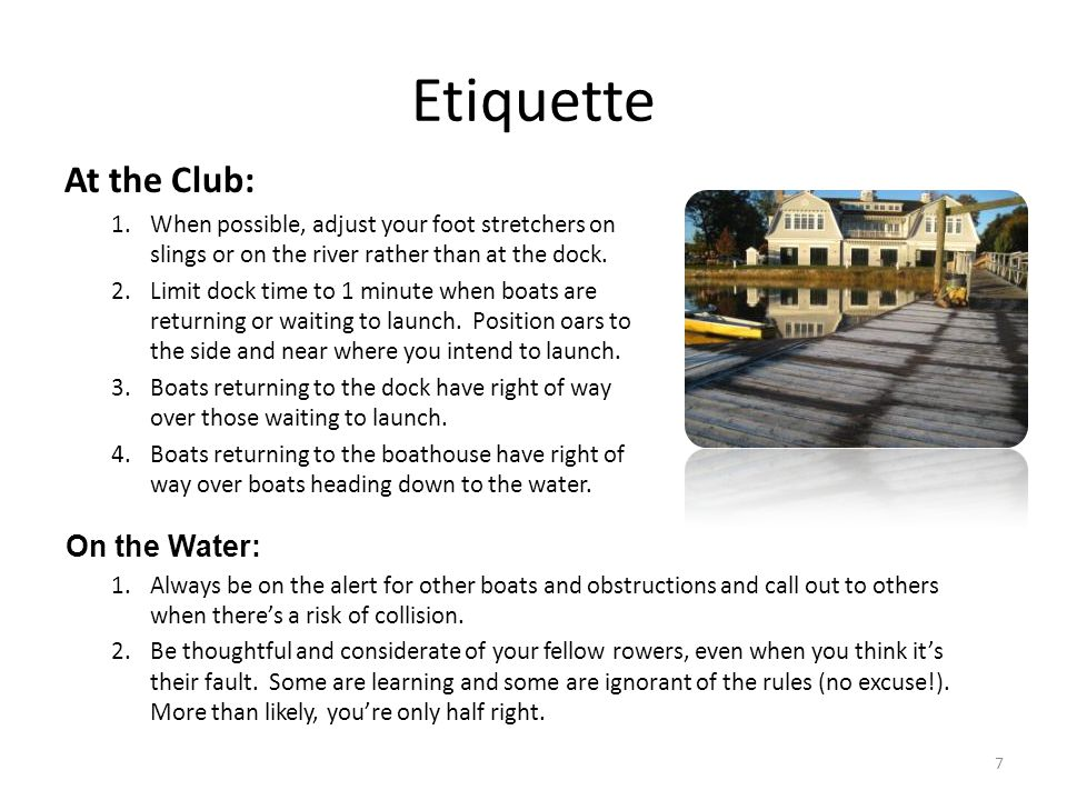 Etiquette At the Club: 1.When possible, adjust your foot stretchers on slings or on the river rather than at the dock.