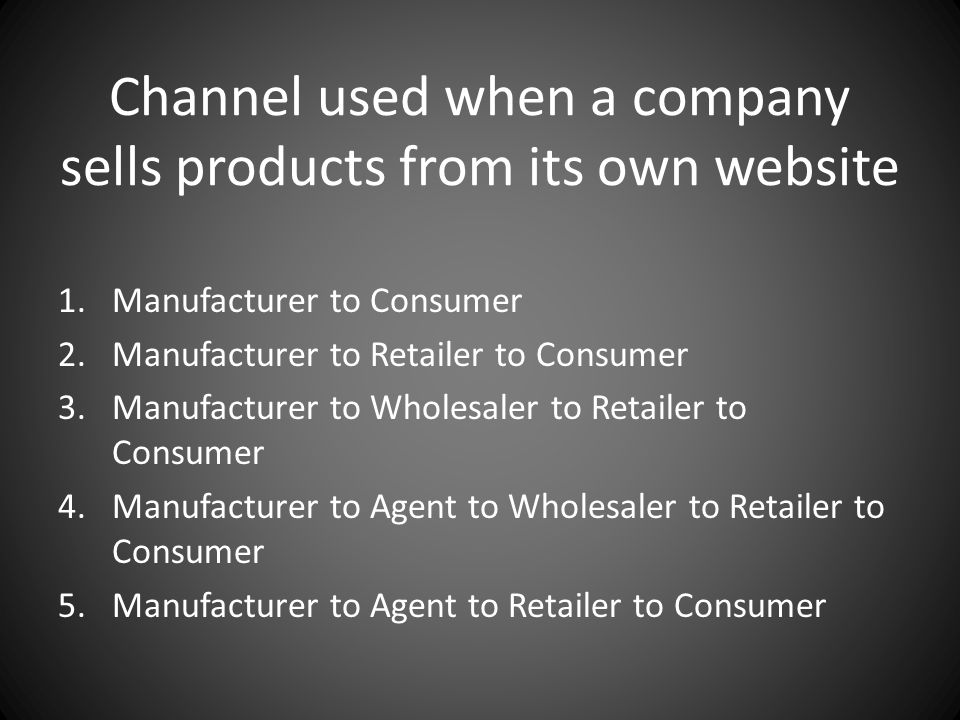 Channel used when a company sells products from its own website 1.Manufacturer to Consumer 2.Manufacturer to Retailer to Consumer 3.Manufacturer to Wh