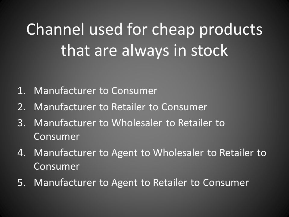 Channel used for cheap products that are always in stock 1.Manufacturer to Consumer 2.Manufacturer to Retailer to Consumer 3.Manufacturer to Wholesale