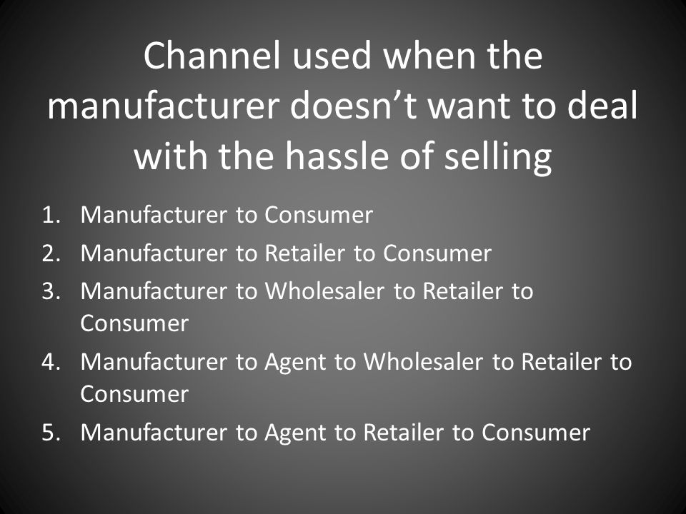Channel used when the manufacturer doesn't want to deal with the hassle of selling 1.Manufacturer to Consumer 2.Manufacturer to Retailer to Consumer 3