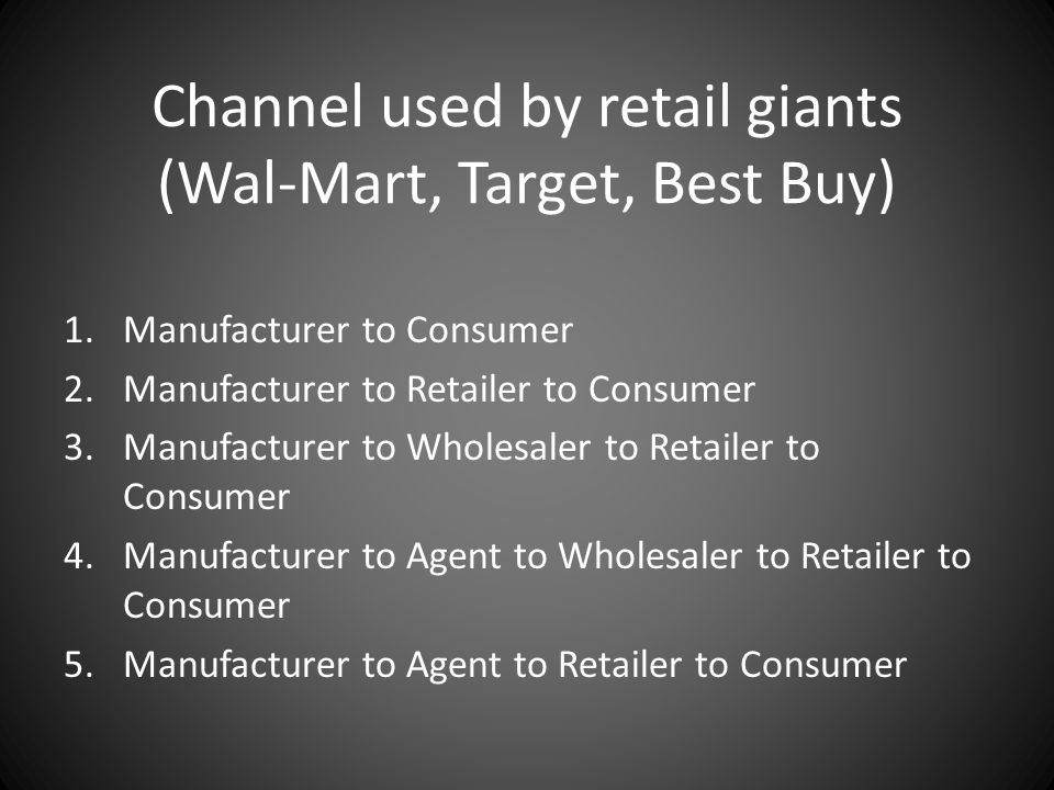 Channel used by retail giants (Wal-Mart, Target, Best Buy) 1.Manufacturer to Consumer 2.Manufacturer to Retailer to Consumer 3.Manufacturer to Wholesa