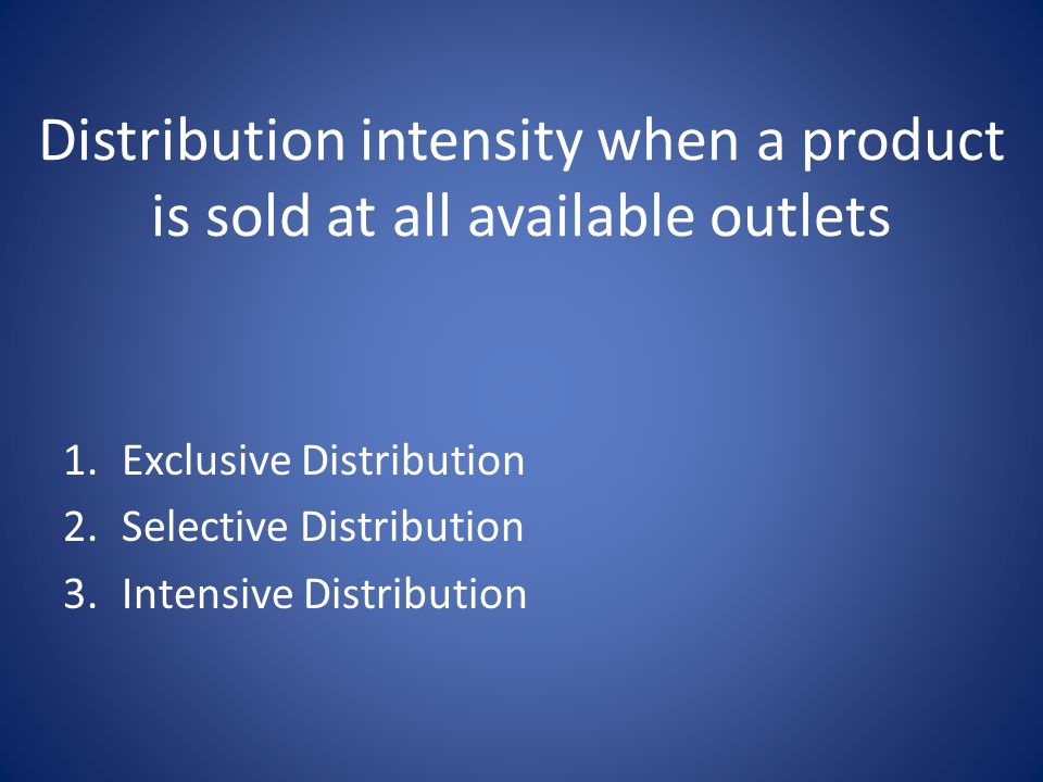 Distribution intensity when a product is sold at all available outlets 1.Exclusive Distribution 2.Selective Distribution 3.Intensive Distribution