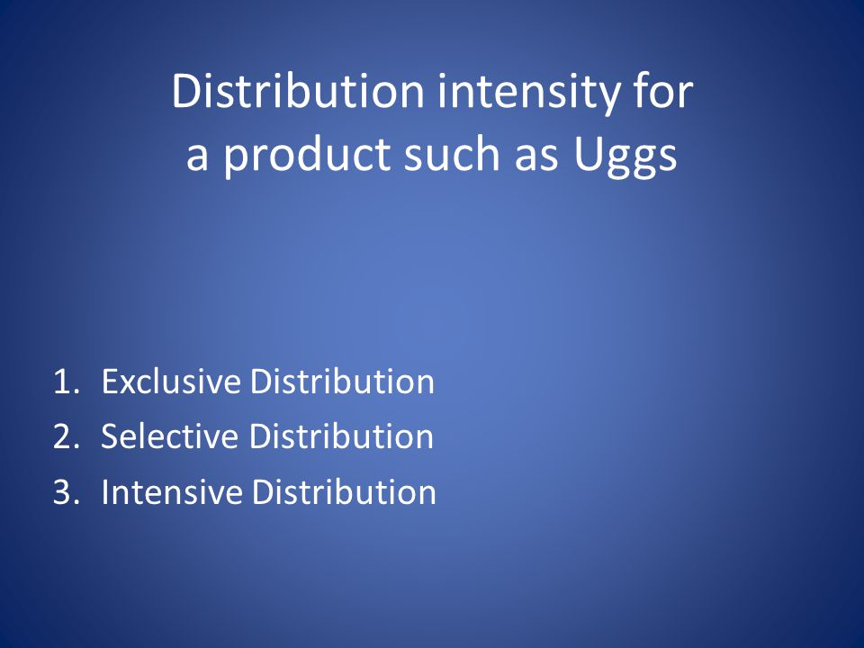 Distribution intensity for a product such as Uggs 1.Exclusive Distribution 2.Selective Distribution 3.Intensive Distribution
