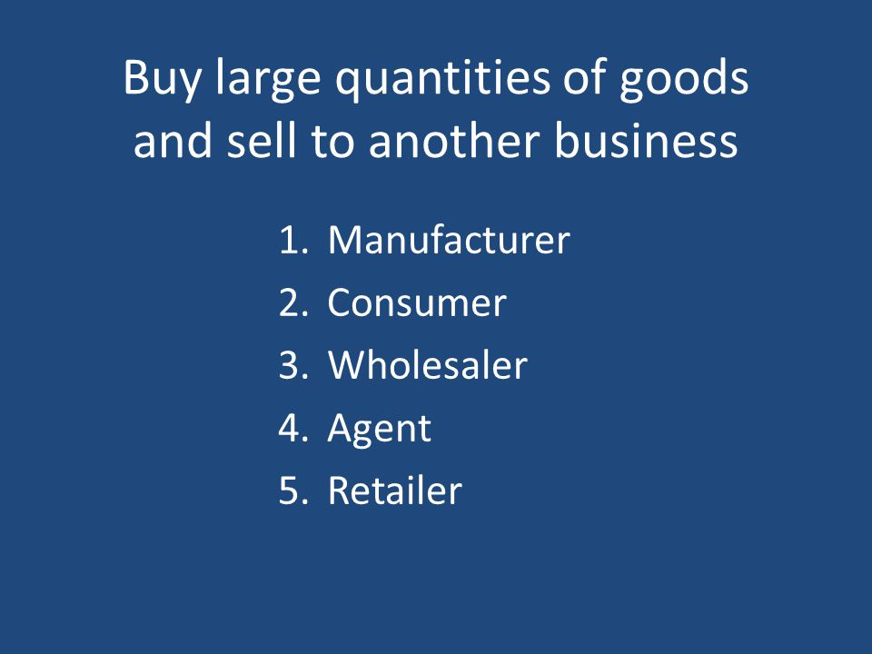 Buy large quantities of goods and sell to another business 1.Manufacturer 2.Consumer 3.Wholesaler 4.Agent 5.Retailer
