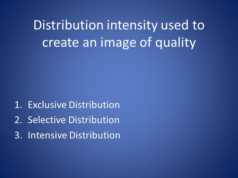 Distribution intensity used to create an image of quality 1.Exclusive Distribution 2.Selective Distribution 3.Intensive Distribution