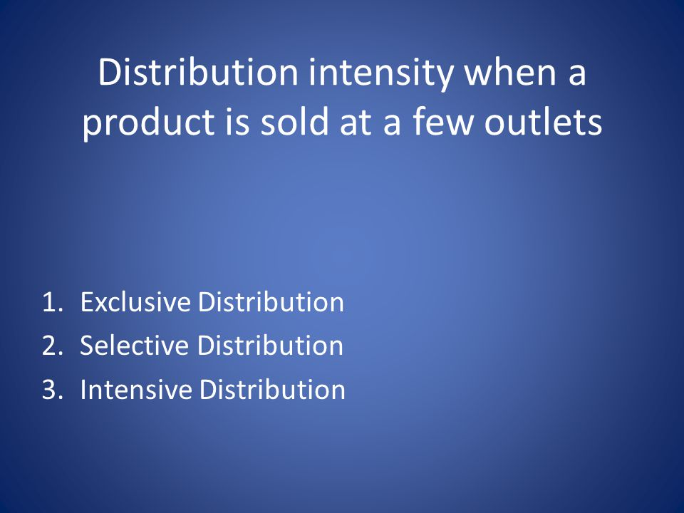 Distribution intensity when a product is sold at a few outlets 1.Exclusive Distribution 2.Selective Distribution 3.Intensive Distribution