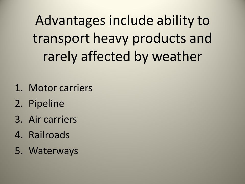 Advantages include ability to transport heavy products and rarely affected by weather 1.Motor carriers 2.Pipeline 3.Air carriers 4.Railroads 5.Waterwa