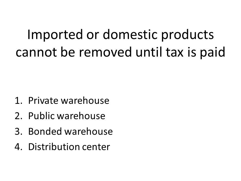 Imported or domestic products cannot be removed until tax is paid 1.Private warehouse 2.Public warehouse 3.Bonded warehouse 4.Distribution center
