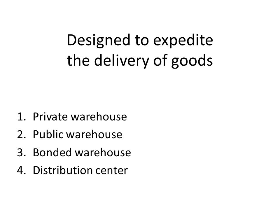 Designed to expedite the delivery of goods 1.Private warehouse 2.Public warehouse 3.Bonded warehouse 4.Distribution center