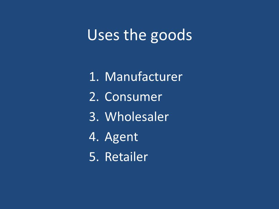 Uses the goods 1.Manufacturer 2.Consumer 3.Wholesaler 4.Agent 5.Retailer