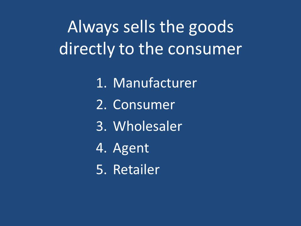 Always sells the goods directly to the consumer 1.Manufacturer 2.Consumer 3.Wholesaler 4.Agent 5.Retailer