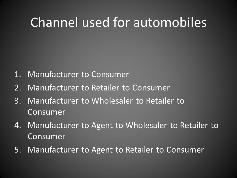 Channel used for automobiles 1.Manufacturer to Consumer 2.Manufacturer to Retailer to Consumer 3.Manufacturer to Wholesaler to Retailer to Consumer 4.Manufacturer to Agent to Wholesaler to Retailer to Consumer 5.Manufacturer to Agent to Retailer to Consumer
