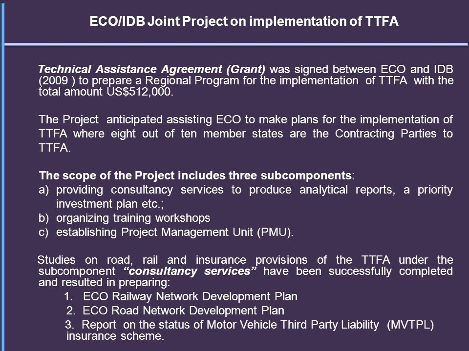 ECO/IDB Joint Project on implementation of TTFA Technical Assistance Agreement (Grant) was signed between ECO and IDB (2009 ) to prepare a Regional Pr