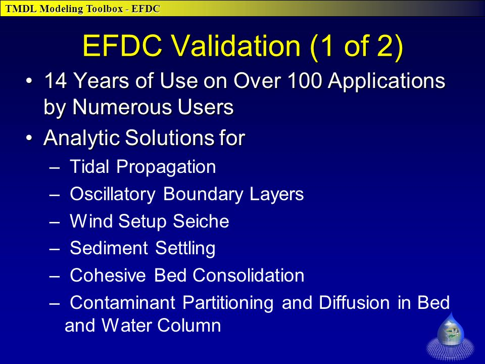 TMDL Modeling Toolbox - EFDC 14 Years of Use on Over 100 Applications by Numerous Users14 Years of Use on Over 100 Applications by Numerous Users Analytic Solutions forAnalytic Solutions for – Tidal Propagation – Oscillatory Boundary Layers – Wind Setup Seiche – Sediment Settling – Cohesive Bed Consolidation – Contaminant Partitioning and Diffusion in Bed and Water Column EFDC Validation (1 of 2)