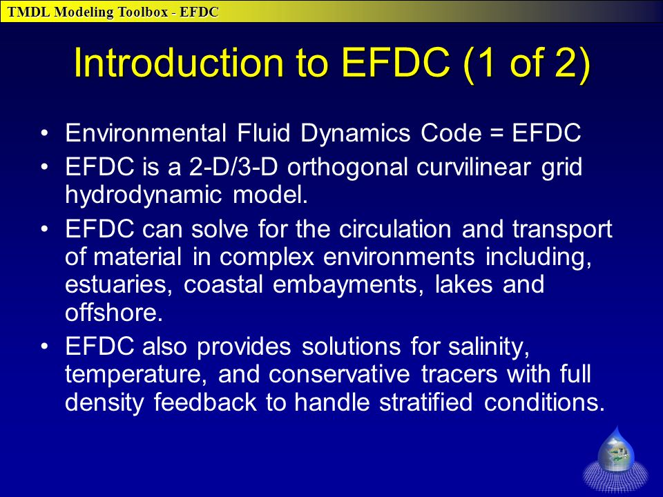 TMDL Modeling Toolbox - EFDC Introduction to EFDC (1 of 2) Environmental Fluid Dynamics Code = EFDC EFDC is a 2-D/3-D orthogonal curvilinear grid hydrodynamic model.