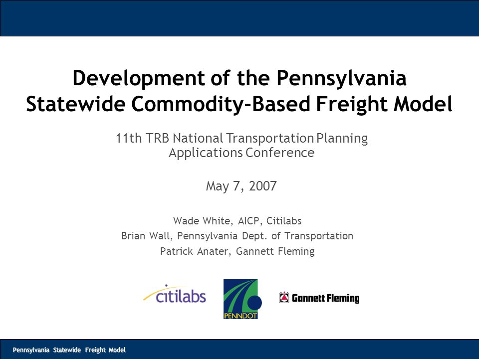 Pennsylvania Statewide Freight Model Development of the Pennsylvania Statewide Commodity-Based Freight Model Wade White, AICP, Citilabs Brian Wall, Pe