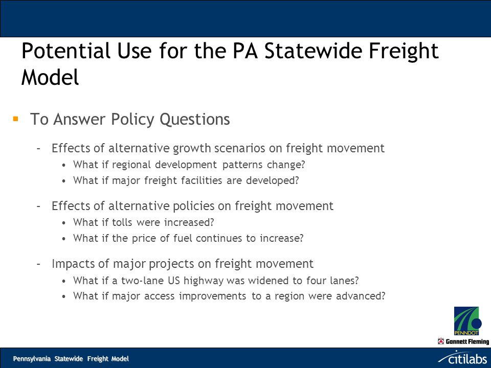 Pennsylvania Statewide Freight Model Potential Use for the PA Statewide Freight Model  To Answer Policy Questions –Effects of alternative growth scen