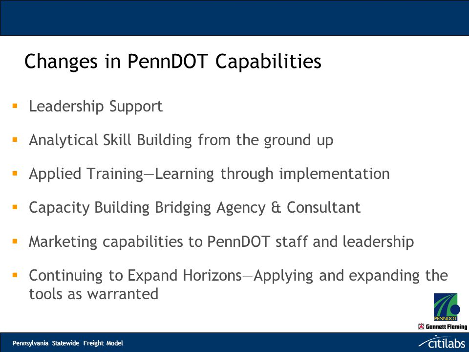 Pennsylvania Statewide Freight Model Changes in PennDOT Capabilities  Leadership Support  Analytical Skill Building from the ground up  Applied Tra