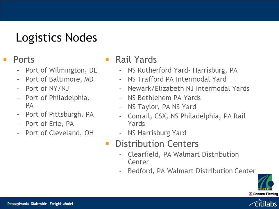 Pennsylvania Statewide Freight Model Logistics Nodes  Ports –Port of Wilmington, DE –Port of Baltimore, MD –Port of NY/NJ –Port of Philadelphia, PA –
