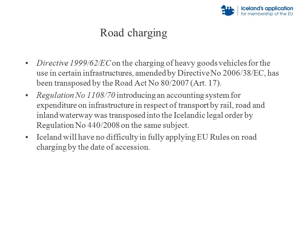 Road charging Directive 1999/62/EC on the charging of heavy goods vehicles for the use in certain infrastructures, amended by Directive No 2006/38/EC, has been transposed by the Road Act No 80/2007 (Art.