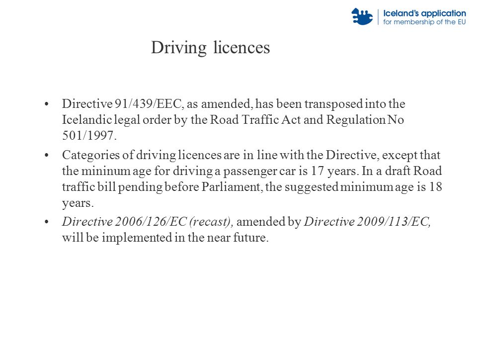 Driving licences Directive 91/439/EEC, as amended, has been transposed into the Icelandic legal order by the Road Traffic Act and Regulation No 501/1997.