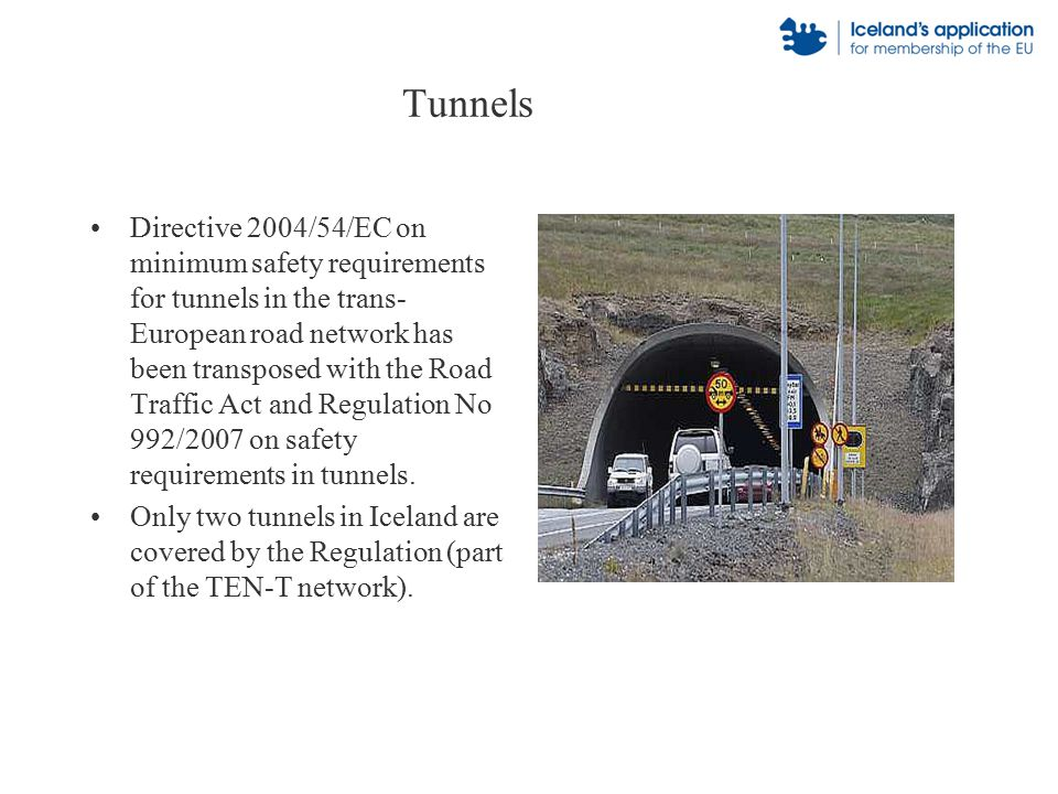 Tunnels Directive 2004/54/EC on minimum safety requirements for tunnels in the trans- European road network has been transposed with the Road Traffic Act and Regulation No 992/2007 on safety requirements in tunnels.