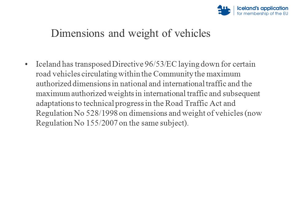 Dimensions and weight of vehicles Iceland has transposed Directive 96/53/EC laying down for certain road vehicles circulating within the Community the maximum authorized dimensions in national and international traffic and the maximum authorized weights in international traffic and subsequent adaptations to technical progress in the Road Traffic Act and Regulation No 528/1998 on dimensions and weight of vehicles (now Regulation No 155/2007 on the same subject).