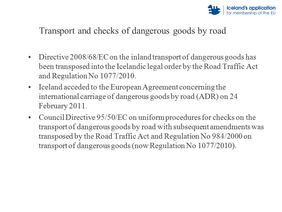 Transport and checks of dangerous goods by road Directive 2008/68/EC on the inland transport of dangerous goods has been transposed into the Icelandic legal order by the Road Traffic Act and Regulation No 1077/2010.