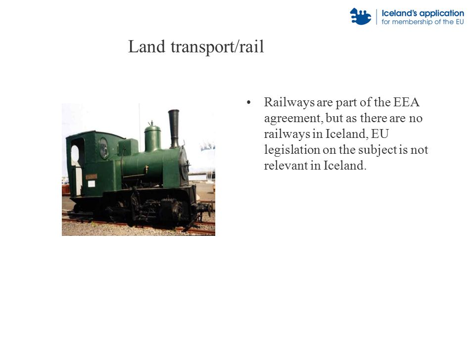Land transport/rail Railways are part of the EEA agreement, but as there are no railways in Iceland, EU legislation on the subject is not relevant in Iceland.