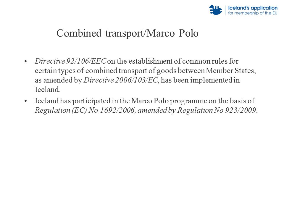 Combined transport/Marco Polo Directive 92/106/EEC on the establishment of common rules for certain types of combined transport of goods between Member States, as amended by Directive 2006/103/EC, has been implemented in Iceland.