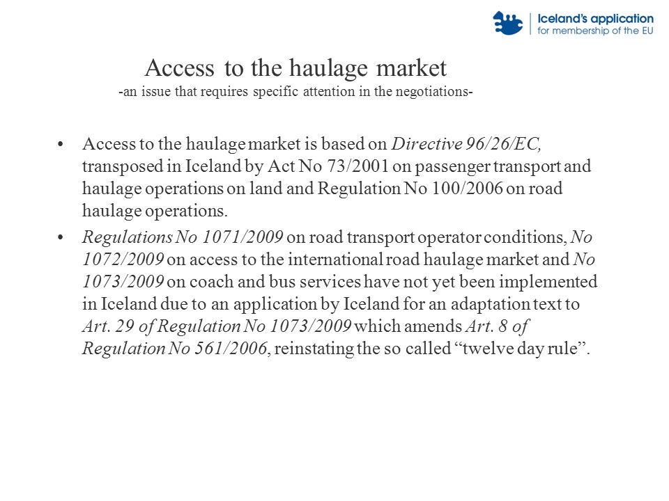 Access to the haulage market -an issue that requires specific attention in the negotiations- Access to the haulage market is based on Directive 96/26/EC, transposed in Iceland by Act No 73/2001 on passenger transport and haulage operations on land and Regulation No 100/2006 on road haulage operations.