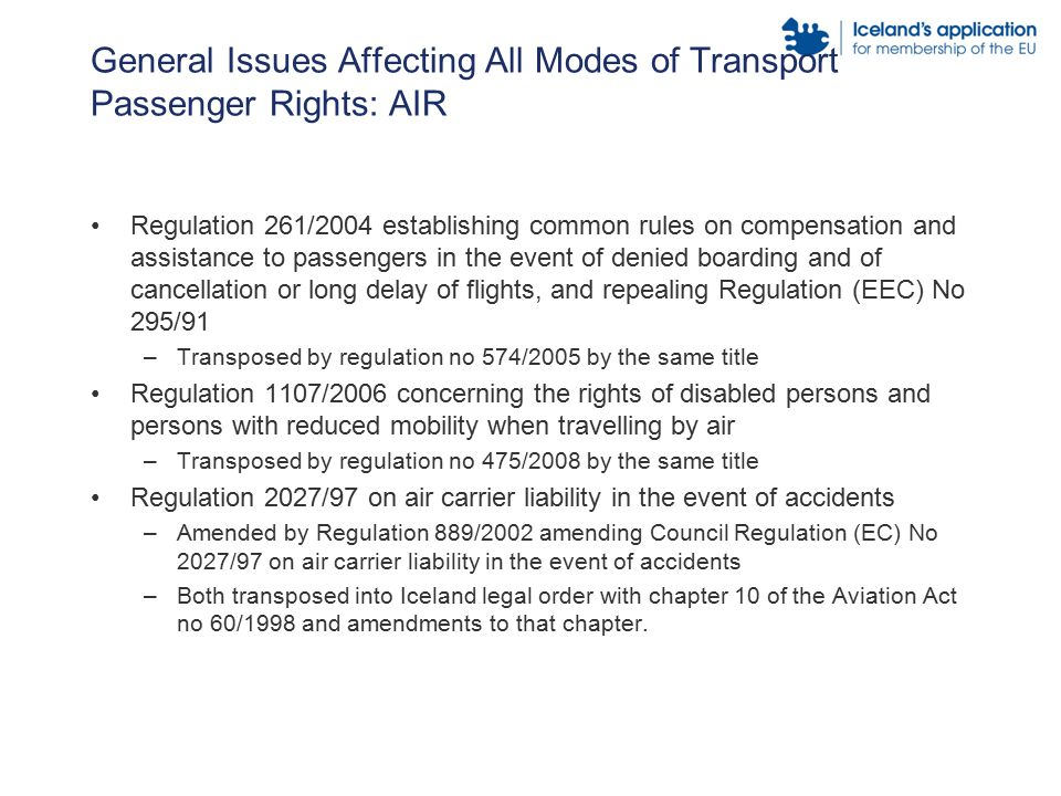 General Issues Affecting All Modes of Transport Passenger Rights: AIR Regulation 261/2004 establishing common rules on compensation and assistance to passengers in the event of denied boarding and of cancellation or long delay of flights, and repealing Regulation (EEC) No 295/91 –Transposed by regulation no 574/2005 by the same title Regulation 1107/2006 concerning the rights of disabled persons and persons with reduced mobility when travelling by air –Transposed by regulation no 475/2008 by the same title Regulation 2027/97 on air carrier liability in the event of accidents –Amended by Regulation 889/2002 amending Council Regulation (EC) No 2027/97 on air carrier liability in the event of accidents –Both transposed into Iceland legal order with chapter 10 of the Aviation Act no 60/1998 and amendments to that chapter.