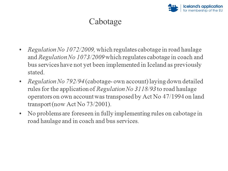 Cabotage Regulation No 1072/2009, which regulates cabotage in road haulage and Regulation No 1073/2009 which regulates cabotage in coach and bus services have not yet been implemented in Iceland as previously stated.