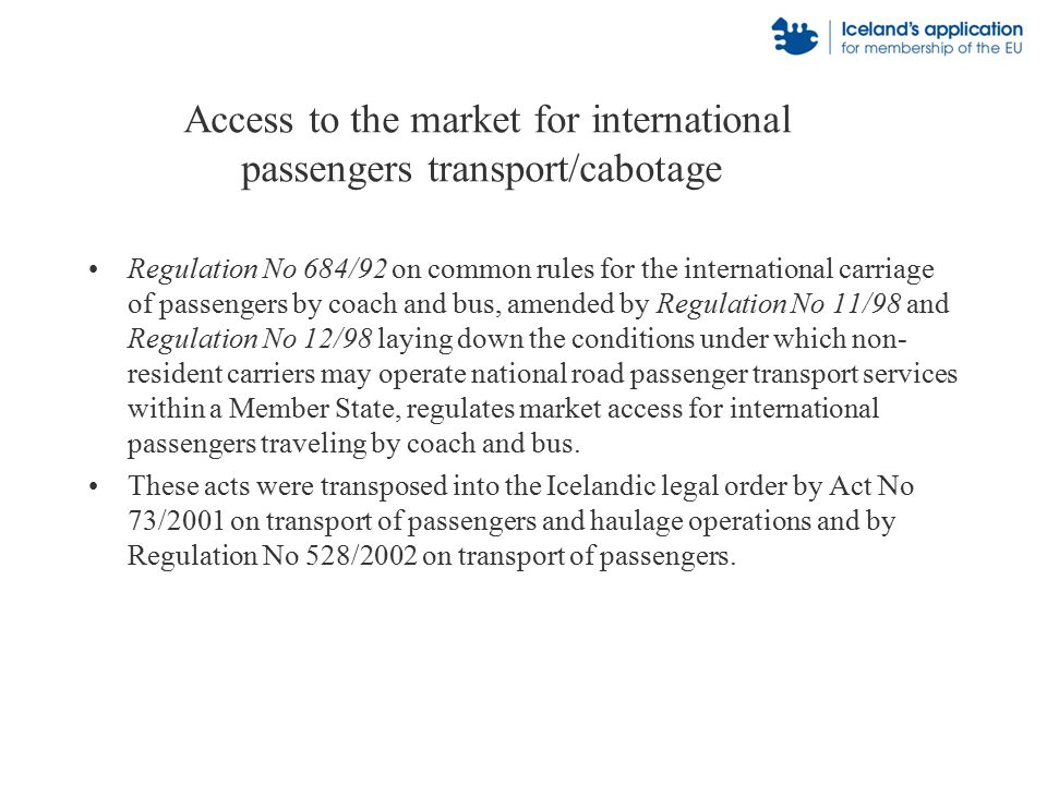 Access to the market for international passengers transport/cabotage Regulation No 684/92 on common rules for the international carriage of passengers by coach and bus, amended by Regulation No 11/98 and Regulation No 12/98 laying down the conditions under which non- resident carriers may operate national road passenger transport services within a Member State, regulates market access for international passengers traveling by coach and bus.