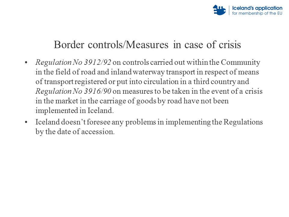 Border controls/Measures in case of crisis Regulation No 3912/92 on controls carried out within the Community in the field of road and inland waterway transport in respect of means of transport registered or put into circulation in a third country and Regulation No 3916/90 on measures to be taken in the event of a crisis in the market in the carriage of goods by road have not been implemented in Iceland.