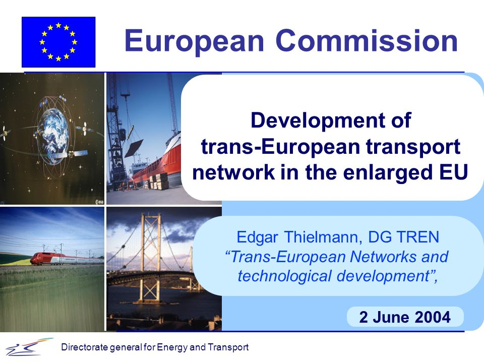 Directorate general for Energy and Transport European Commission 2 June 2004 Development of trans-European transport network in the enlarged EU Edgar Thielmann, DG TREN Trans-European Networks and technological development ,