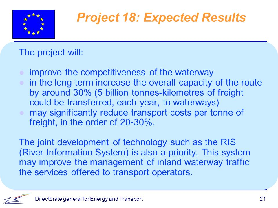 Directorate general for Energy and Transport21 Project 18: Expected Results The project will: l improve the competitiveness of the waterway l in the long term increase the overall capacity of the route by around 30% (5 billion tonnes-kilometres of freight could be transferred, each year, to waterways) l may significantly reduce transport costs per tonne of freight, in the order of 20-30%.