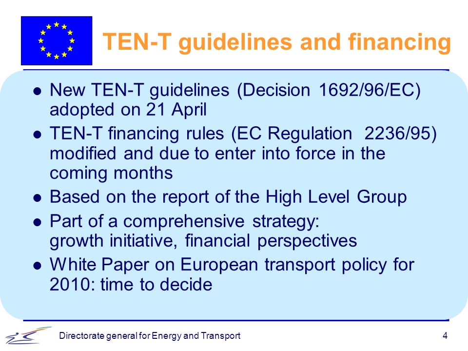 Directorate general for Energy and Transport4 TEN-T guidelines and financing l New TEN-T guidelines (Decision 1692/96/EC) adopted on 21 April l TEN-T financing rules (EC Regulation 2236/95) modified and due to enter into force in the coming months l Based on the report of the High Level Group l Part of a comprehensive strategy: growth initiative, financial perspectives l White Paper on European transport policy for 2010: time to decide