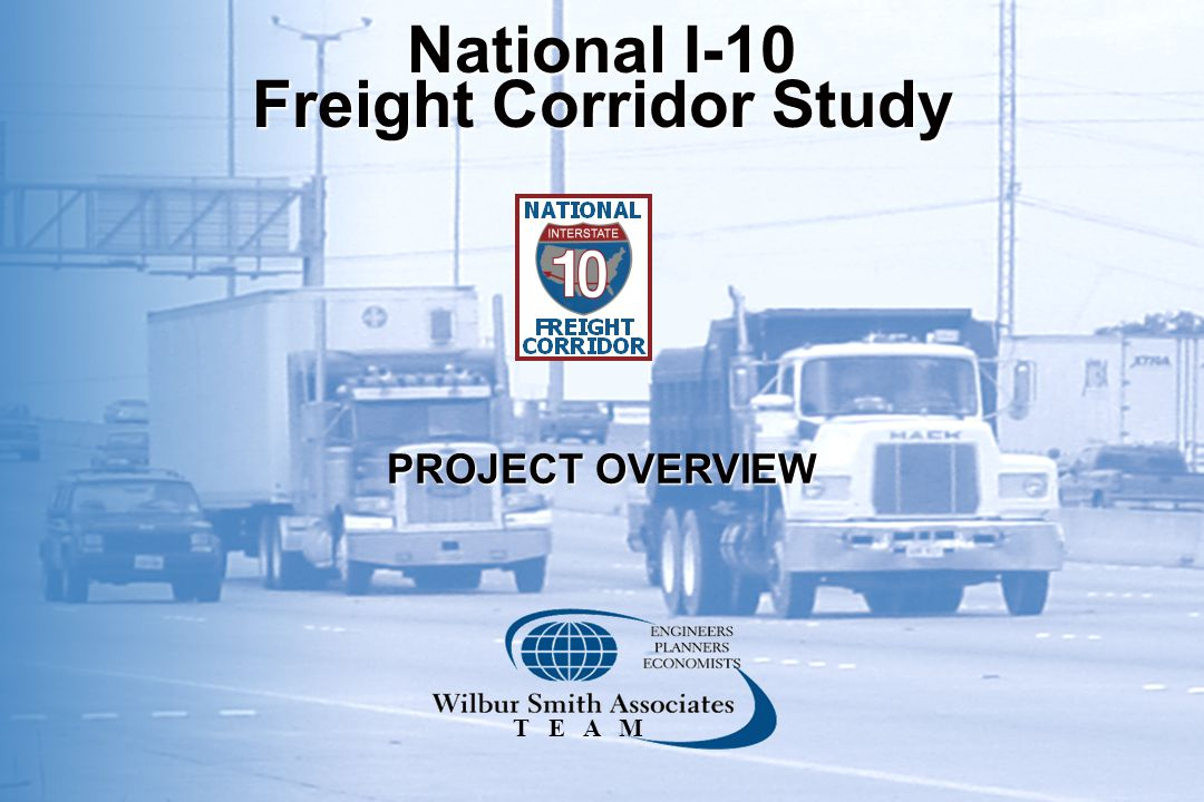 PROJECT OVERVIEW National I-10 Freight Corridor Study T E A M