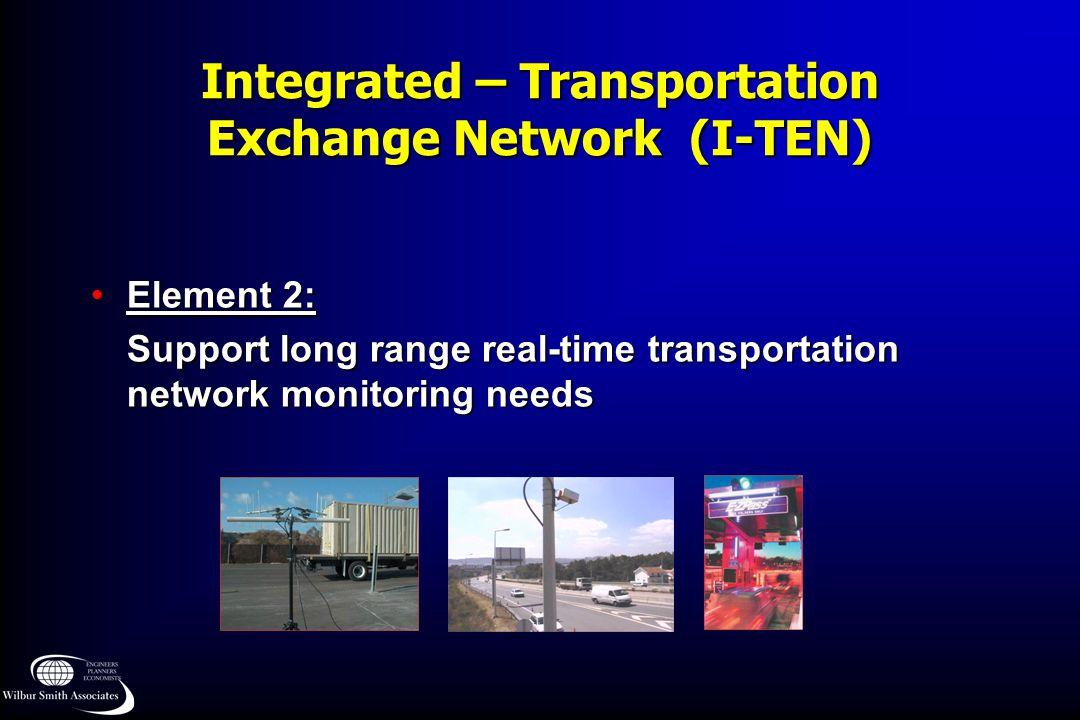 Integrated – Transportation Exchange Network (I-TEN) Element 2:Element 2: Support long range real-time transportation network monitoring needs