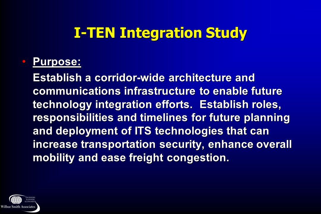 I-TEN Integration Study Purpose:Purpose: Establish a corridor-wide architecture and communications infrastructure to enable future technology integrat