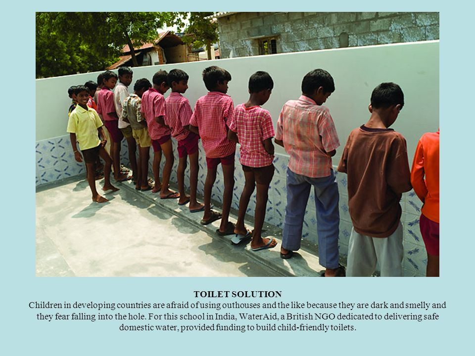 TOILET SOLUTION Children in developing countries are afraid of using outhouses and the like because they are dark and smelly and they fear falling into the hole.
