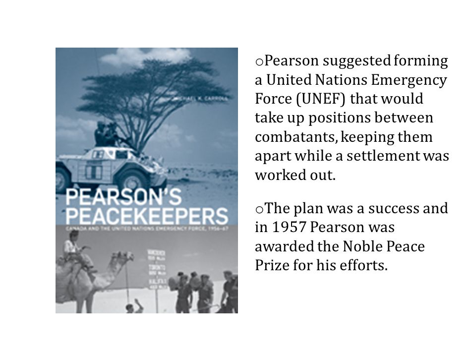 o Pearson suggested forming a United Nations Emergency Force (UNEF) that would take up positions between combatants, keeping them apart while a settlement was worked out.
