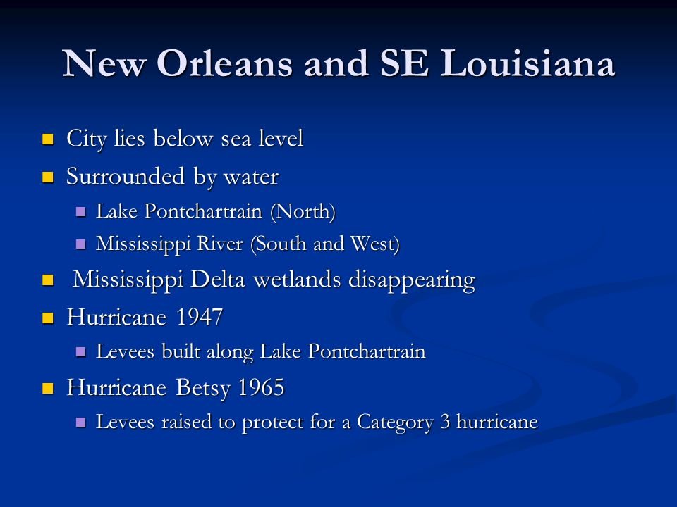 New Orleans and SE Louisiana City lies below sea level City lies below sea level Surrounded by water Surrounded by water Lake Pontchartrain (North) Lake Pontchartrain (North) Mississippi River (South and West) Mississippi River (South and West) Mississippi Delta wetlands disappearing Mississippi Delta wetlands disappearing Hurricane 1947 Hurricane 1947 Levees built along Lake Pontchartrain Levees built along Lake Pontchartrain Hurricane Betsy 1965 Hurricane Betsy 1965 Levees raised to protect for a Category 3 hurricane Levees raised to protect for a Category 3 hurricane