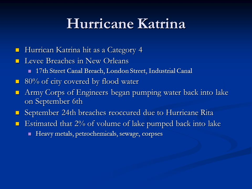 Hurricane Katrina Hurrican Katrina hit as a Category 4 Hurrican Katrina hit as a Category 4 Levee Breaches in New Orleans Levee Breaches in New Orleans 17th Street Canal Breach, London Street, Industrial Canal 17th Street Canal Breach, London Street, Industrial Canal 80% of city covered by flood water 80% of city covered by flood water Army Corps of Engineers began pumping water back into lake on September 6th Army Corps of Engineers began pumping water back into lake on September 6th September 24th breaches reoccured due to Hurricane Rita September 24th breaches reoccured due to Hurricane Rita Estimated that 2% of volume of lake pumped back into lake Estimated that 2% of volume of lake pumped back into lake Heavy metals, petrochemicals, sewage, corpses Heavy metals, petrochemicals, sewage, corpses