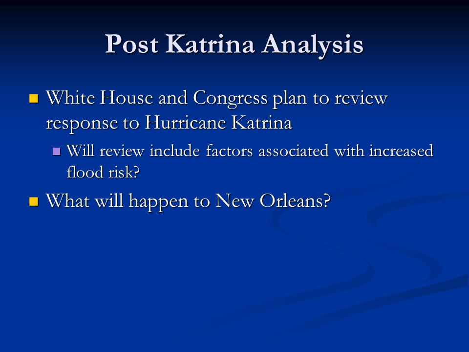 Post Katrina Analysis White House and Congress plan to review response to Hurricane Katrina White House and Congress plan to review response to Hurricane Katrina Will review include factors associated with increased flood risk.