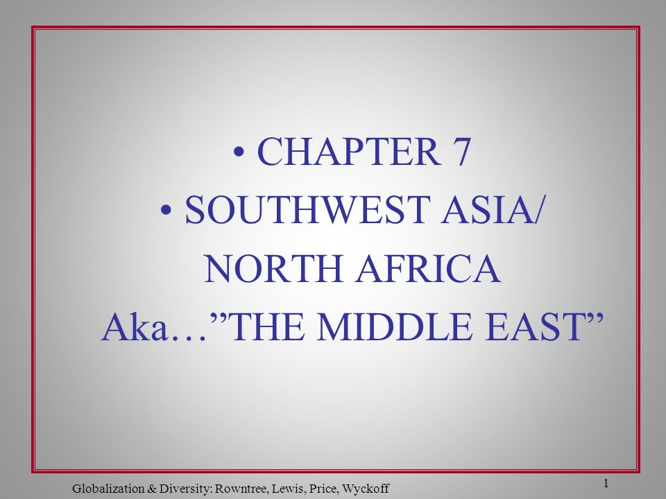 """Globalization & Diversity: Rowntree, Lewis, Price, Wyckoff 1 CHAPTER 7 SOUTHWEST ASIA/ NORTH AFRICA Aka…""""THE MIDDLE EAST"""""""