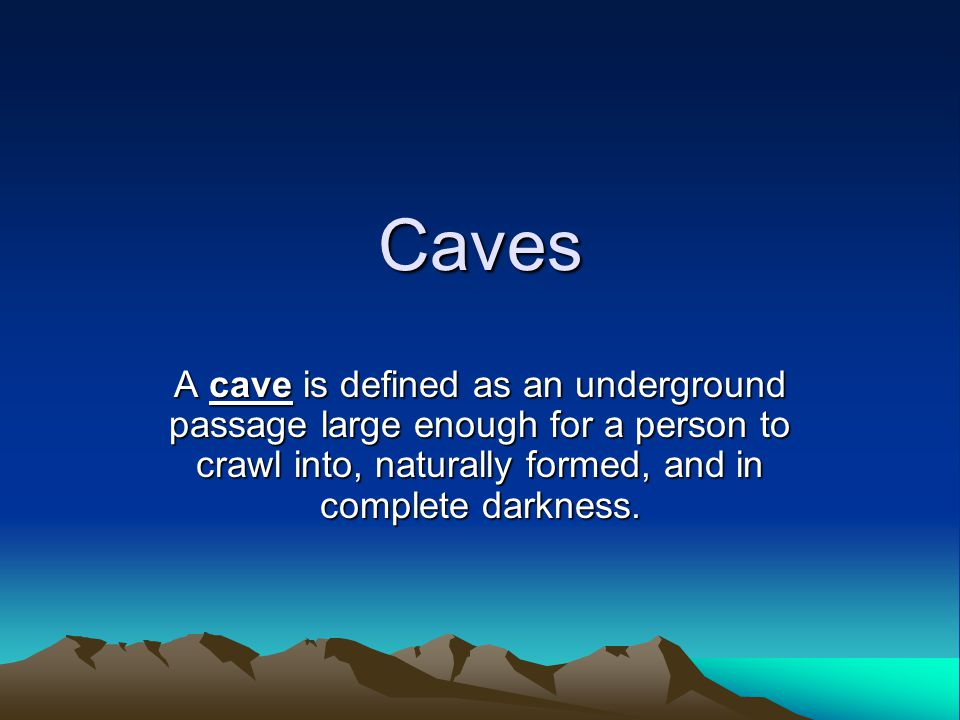 Caves A cave is defined as an underground passage large enough for a person to crawl into, naturally formed, and in complete darkness.