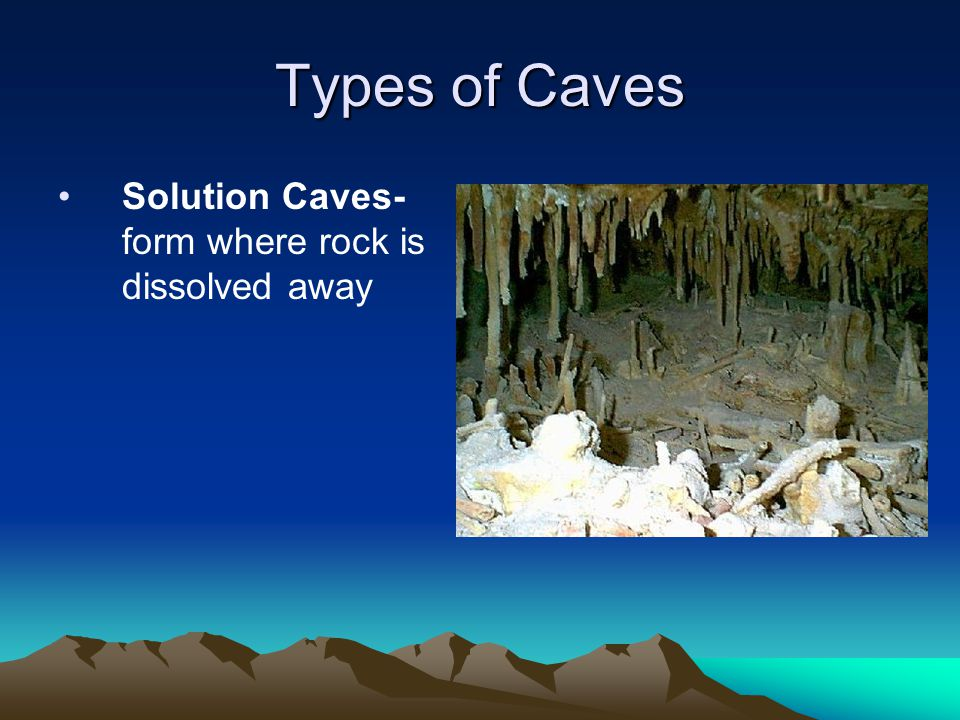 Types of Caves Solution Caves- form where rock is dissolved away